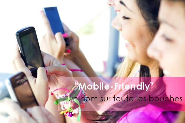 « Mobile-Friendly » le mot qui est sur toutes les bouches !!!