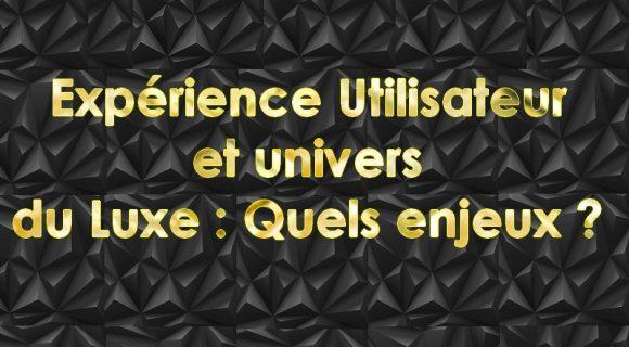 Expérience utilisateur et univers du luxe :  les enjeux majeurs ?